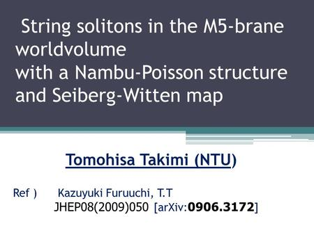 String solitons in the M5-brane worldvolume with a Nambu-Poisson structure and Seiberg-Witten map Tomohisa Takimi (NTU) Ref ) Kazuyuki Furuuchi, T.T JHEP08(2009)050.
