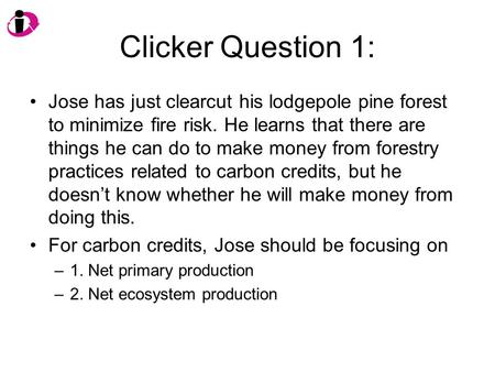 Clicker Question 1: Jose has just clearcut his lodgepole pine forest to minimize fire risk. He learns that there are things he can do to make money from.