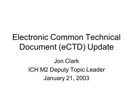 Electronic Common Technical Document (eCTD) Update Jon Clark ICH M2 Deputy Topic Leader January 21, 2003.