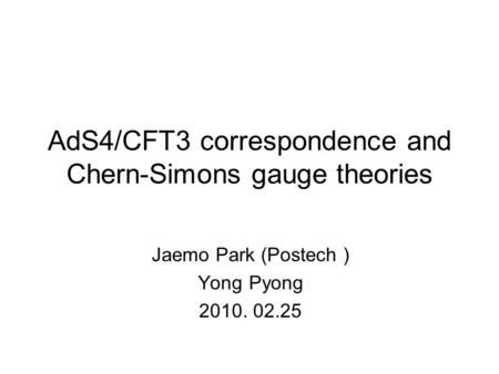 AdS4/CFT3 correspondence and Chern-Simons gauge theories Jaemo Park (Postech ) Yong Pyong 2010. 02.25 TexPoint fonts used in EMF. Read the TexPoint manual.