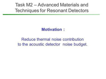 Task M2 – Advanced Materials and Techniques for Resonant Detectors Motivation : Reduce thermal noise contribution to the acoustic detector noise budget.