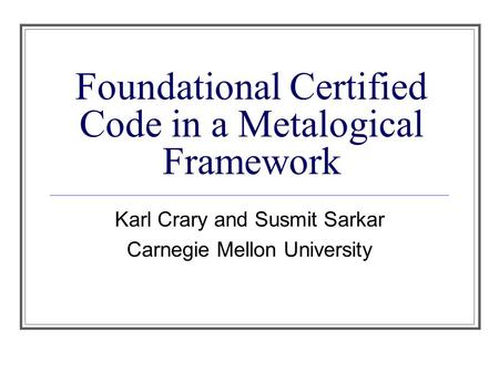 Foundational Certified Code in a Metalogical Framework Karl Crary and Susmit Sarkar Carnegie Mellon University.