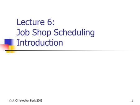 © J. Christopher Beck 20051 Lecture 6: Job Shop Scheduling Introduction.