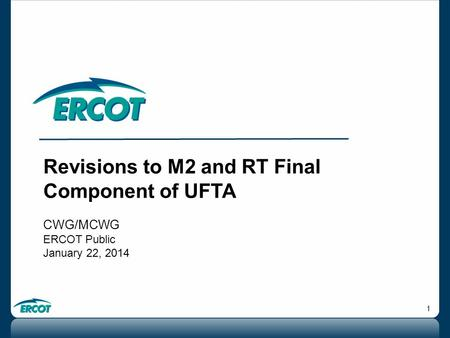 1 Revisions to M2 and RT Final Component of UFTA CWG/MCWG ERCOT Public January 22, 2014.