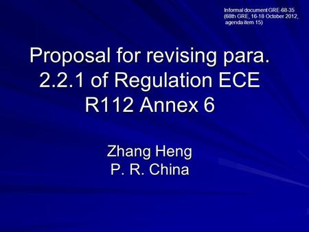 Proposal for revising para. 2.2.1 of Regulation ECE R112 Annex 6 Zhang Heng P. R. China Informal document GRE-68-35 (68th GRE, 16-18 October 2012, agenda.