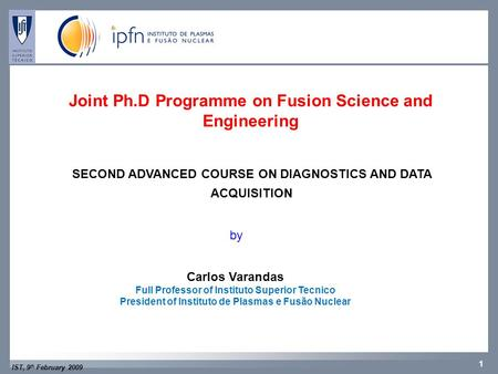 IST, 9 th February 2009 1 CFNCFP Joint Ph.D Programme on Fusion Science and Engineering SECOND ADVANCED COURSE ON DIAGNOSTICS AND DATA ACQUISITION by Carlos.