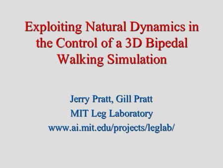 Exploiting Natural Dynamics in the Control of a 3D Bipedal Walking Simulation Jerry Pratt, Gill Pratt MIT Leg Laboratory www.ai.mit.edu/projects/leglab/