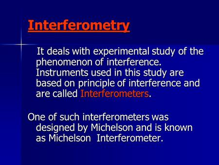 Interferometry It deals with experimental study of the phenomenon of interference. Instruments used in this study are based on principle of interference.