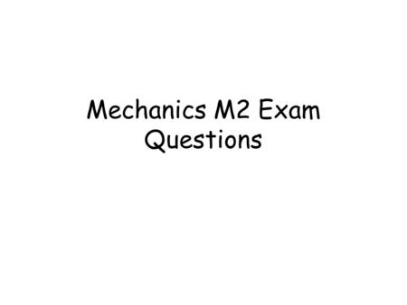 Mechanics M2 Exam Questions. Click to go straight to a particular topic Moments Centre of Mass Collisions Work Energy Power Kinematics (Vectors) Work.