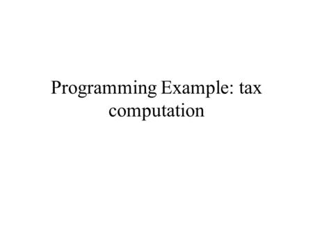 Programming Example: tax computation. Introduction In this webpage, we will study a programming example using the conditional statements (if and if-else)