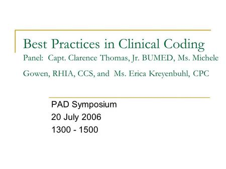 Best Practices in Clinical Coding Panel: Capt. Clarence Thomas, Jr. BUMED, Ms. Michele Gowen, RHIA, CCS, and Ms. Erica Kreyenbuhl, CPC PAD Symposium 20.