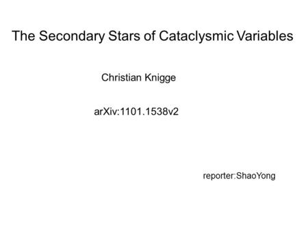 The Secondary Stars of Cataclysmic Variables Christian Knigge arXiv:1101.1538v2 reporter:ShaoYong.