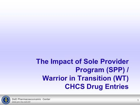 DoD Pharmacoeconomic Center www.pec.ha.osd.mil The Impact of Sole Provider Program (SPP) / Warrior in Transition (WT) CHCS Drug Entries 1.