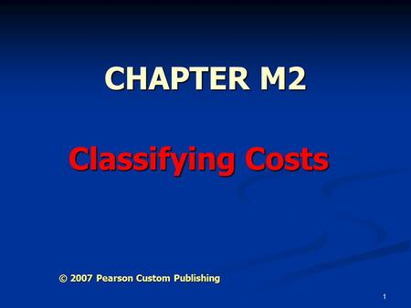 1 CHAPTER M2 Classifying Costs © 2007 Pearson Custom Publishing.