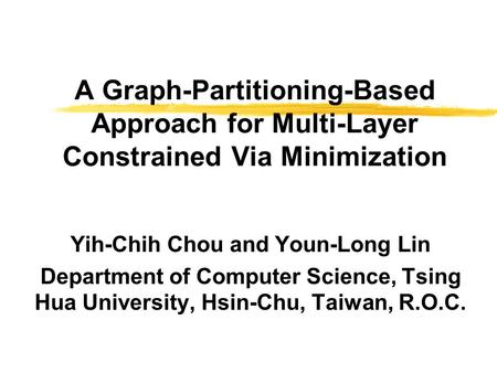 A Graph-Partitioning-Based Approach for Multi-Layer Constrained Via Minimization Yih-Chih Chou and Youn-Long Lin Department of Computer Science, Tsing.