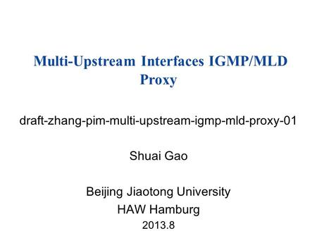 Draft-zhang-pim-multi-upstream-igmp-mld-proxy-01 Shuai Gao Beijing Jiaotong University HAW Hamburg 2013.8 Multi-Upstream Interfaces IGMP/MLD Proxy.