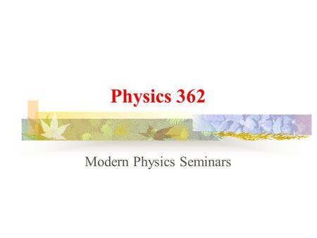 Physics 362 Modern Physics Seminars Future arguments   Introduction to Astronomy   The Michelson-Morley Experiment   Consequences of relativity: