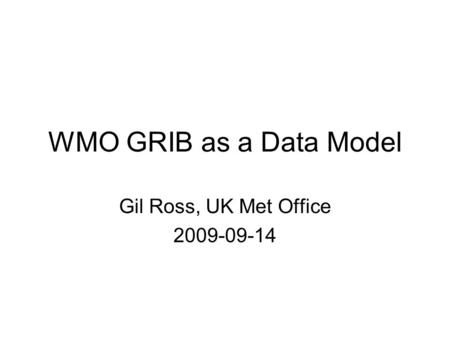 WMO GRIB as a Data Model Gil Ross, UK Met Office 2009-09-14.