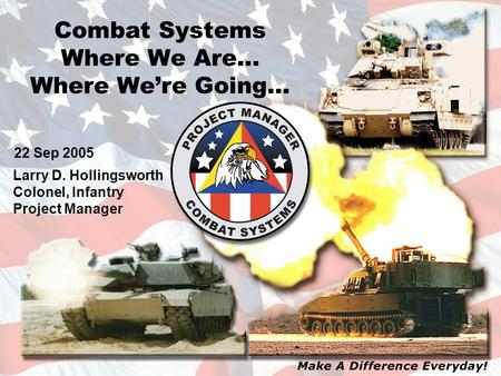 Combat Systems Where We Are… Where We're Going… Larry D. Hollingsworth Colonel, Infantry Project Manager 22 Sep 2005.