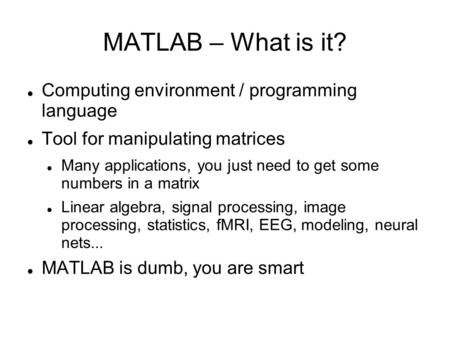 MATLAB – What is it? Computing environment / programming language Tool for manipulating matrices Many applications, you just need to get some numbers in.