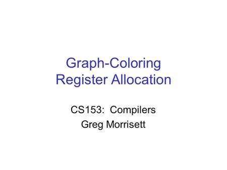 Graph-Coloring Register Allocation CS153: Compilers Greg Morrisett.
