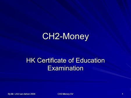 By Mr. LAU san-fat/ver 2004 CH2-Money-SV 1 CH2-Money HK Certificate of Education Examination.