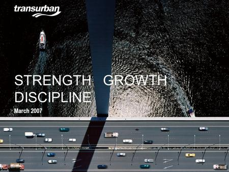 STRENGTH GROWTH DISCIPLINE March 2007. Disclaimer The Transurban Group is a triple stapled security listed on the Australian Stock Exchange comprising.