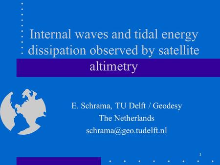 1 Internal waves and tidal energy dissipation observed by satellite altimetry E. Schrama, TU Delft / Geodesy The Netherlands