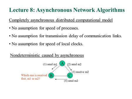 Lecture 8: Asynchronous Network Algorithms Completely asynchronous distributed computational model No assumption for speed of processes. No assumption.