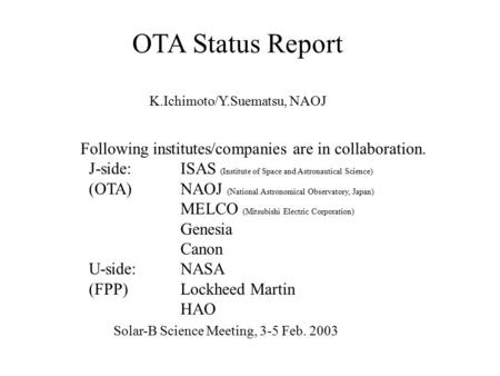 OTA Status Report K.Ichimoto/Y.Suematsu, NAOJ Following institutes/companies are in collaboration. J-side:ISAS (Institute of Space and Astronautical Science)