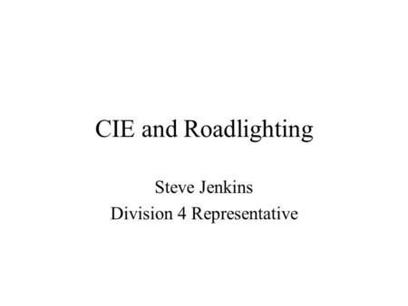 CIE and Roadlighting Steve Jenkins Division 4 Representative.