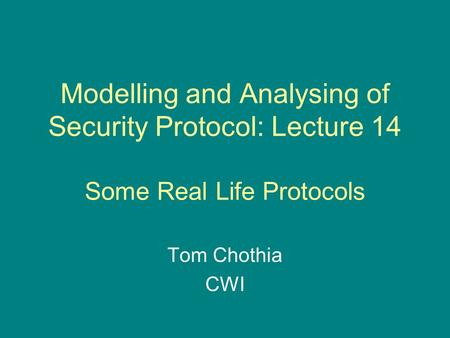 Modelling and Analysing of Security Protocol: Lecture 14 Some Real Life Protocols Tom Chothia CWI.
