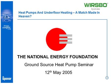 1 Heat Pumps And Underfloor Heating – A Match Made In Heaven? THE NATIONAL ENERGY FOUNDATION Ground Source Heat Pump Seminar 12 th May 2005.