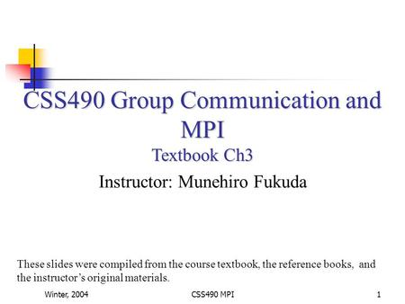 Winter, 2004CSS490 MPI1 CSS490 Group Communication and MPI Textbook Ch3 Instructor: Munehiro Fukuda These slides were compiled from the course textbook,