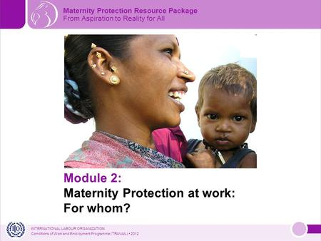 INTERNATIONAL LABOUR ORGANIZATION Conditions of Work and Employment Programme (TRAVAIL) 2012 Module 2: Maternity Protection at work: For whom? Maternity.