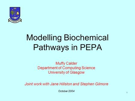 1 Modelling Biochemical Pathways in PEPA Muffy Calder Department of Computing Science University of Glasgow Joint work with Jane Hillston and Stephen.