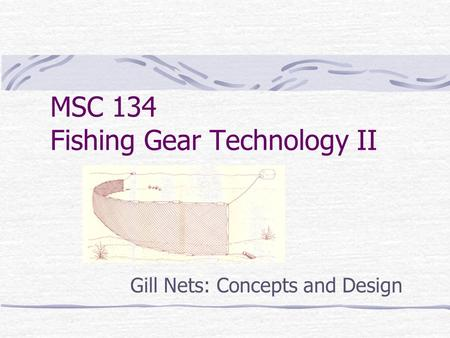 MSC 134 Fishing Gear Technology II Gill Nets: Concepts and Design.