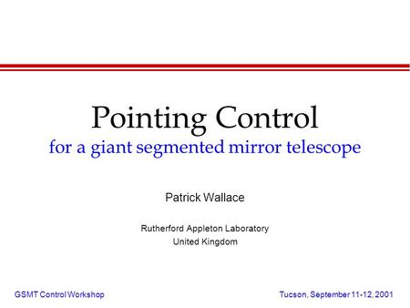GSMT Control Workshop Tucson, September 11-12, 2001 Pointing Control for a giant segmented mirror telescope Patrick Wallace Rutherford Appleton Laboratory.