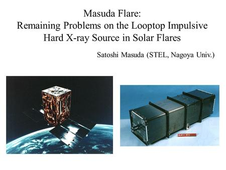 Masuda Flare: Remaining Problems on the Looptop Impulsive Hard X-ray Source in Solar Flares Satoshi Masuda (STEL, Nagoya Univ.)
