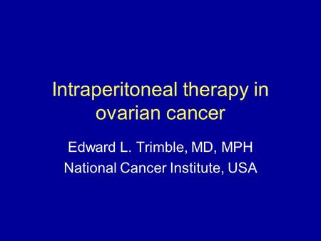 Intraperitoneal therapy in ovarian cancer Edward L. Trimble, MD, MPH National Cancer Institute, USA.