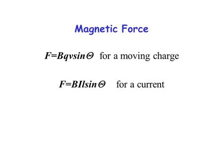 F=BqvsinQ for a moving charge F=BIlsinQ for a current