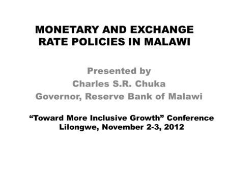 "MONETARY AND EXCHANGE RATE POLICIES IN MALAWI Presented by Charles S.R. Chuka Governor, Reserve Bank of Malawi ""Toward More Inclusive Growth"" Conference."