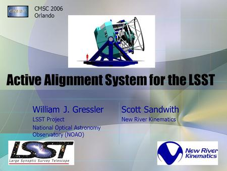 CMSC 2006 Orlando Active Alignment System for the LSST William J. Gressler LSST Project National Optical Astronomy Observatory (NOAO) Scott Sandwith New.