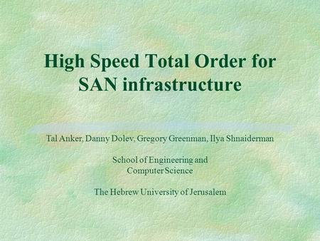 High Speed Total Order for SAN infrastructure Tal Anker, Danny Dolev, Gregory Greenman, Ilya Shnaiderman School of Engineering and Computer Science The.