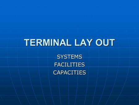 TERMINAL LAY OUT SYSTEMSFACILITIESCAPACITIES. Quay Quay Storage Area (Yard) Storage Area (Yard) Reception/Delivery Area Reception/Delivery Area Facilities.