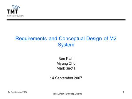 TMT.OPT.PRE.07.045.DRF01 14 September 2007 1 Requirements and Conceptual Design of M2 System Ben Platt Myung Cho Mark Sirota 14 September 2007.