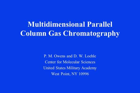Multidimensional Parallel Column Gas Chromatography P. M. Owens and D. W. Loehle Center for Molecular Sciences United States Military Academy West Point,