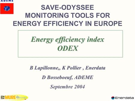 SAVE-ODYSSEE MONITORING TOOLS FOR ENERGY EFFICIENCY IN EUROPE Energy efficiency index ODEX B Lapillonne,, K Pollier, Enerdata D Bosseboeuf, ADEME Septembre.