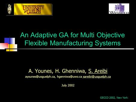 1 An Adaptive GA for Multi Objective Flexible Manufacturing Systems A. Younes, H. Ghenniwa, S. Areibi uoguelph.ca.
