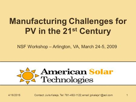14/16/2015Contact: Juris Kalejs, Tel: 781-492-1122;   Manufacturing Challenges for PV in the 21 st Century NSF Workshop – Arlington,